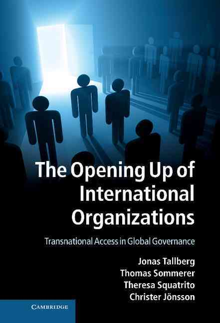 The Opening Up of International Organizations By Tallberg, Jonas/ Sommerer, Thomas/ Squatrito, Theresa/ Jonsson, Christer